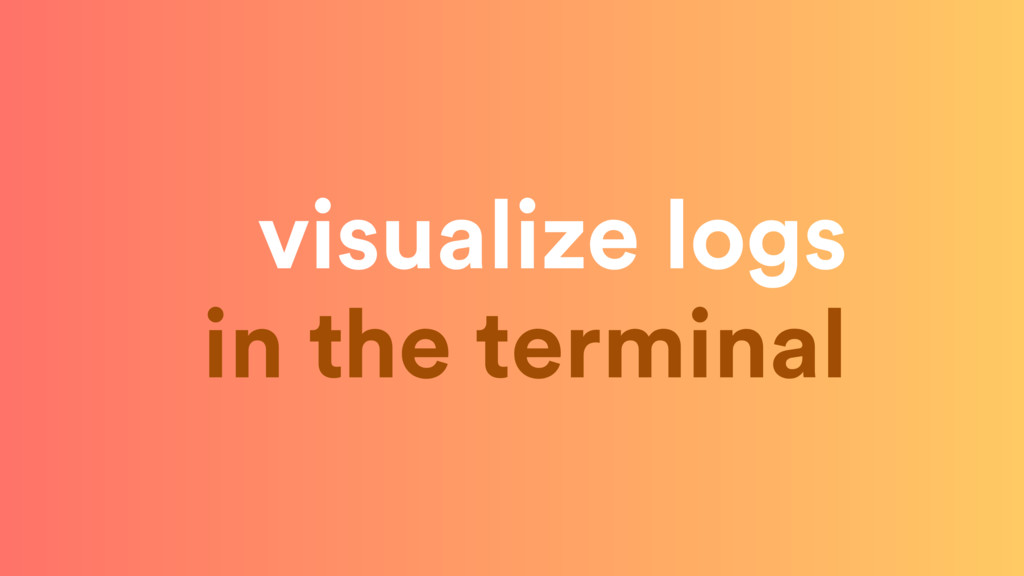 visualize logs in the terminal