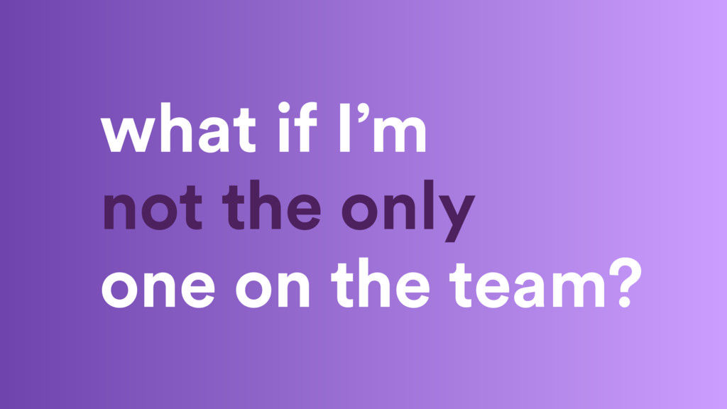 what if I'm not the only one on the team?