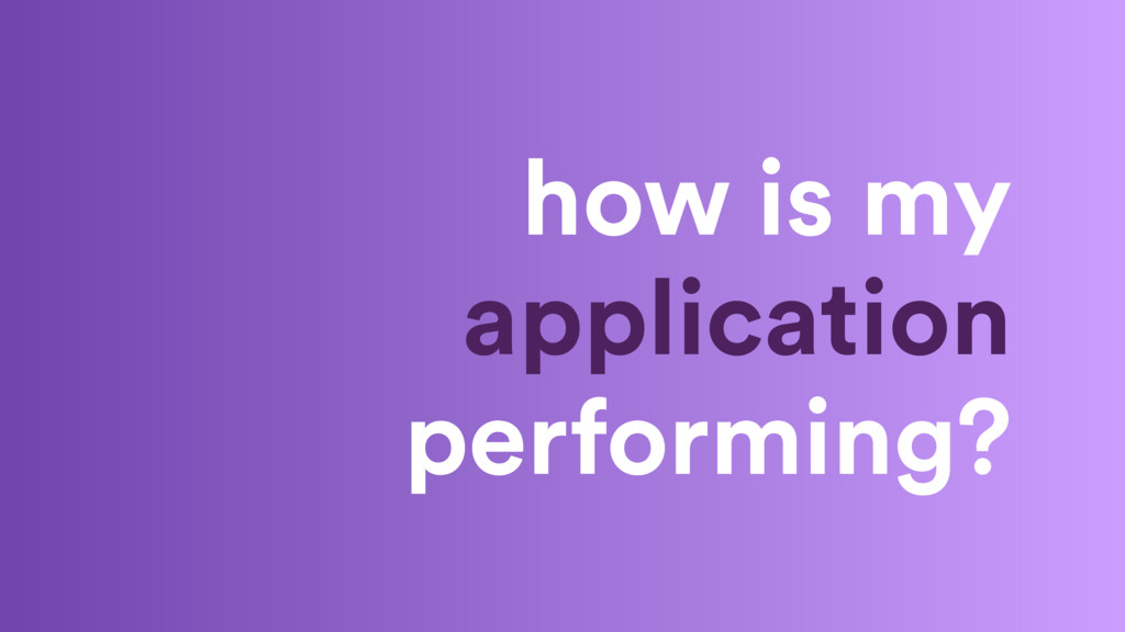 how is my application performing?