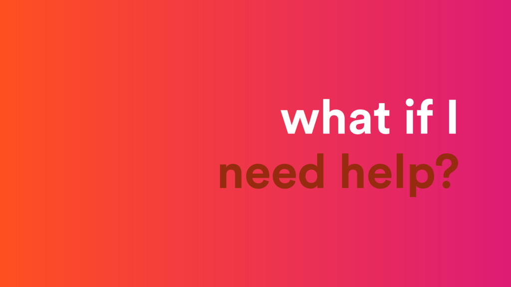 what if I need help?