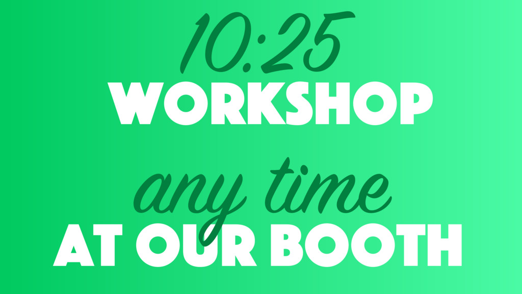 workshop 10:25 at our booth any time