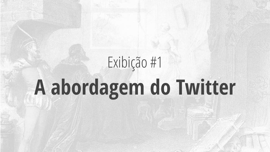 Exibição #1 A abordagem do Twitter 30