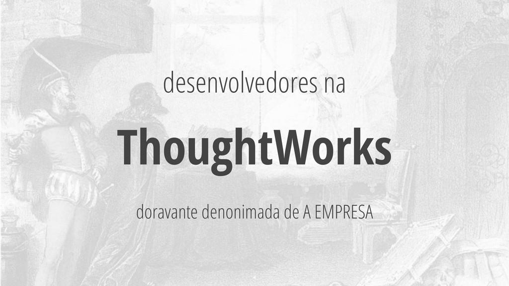 desenvolvedores na ThoughtWorks doravante denon...