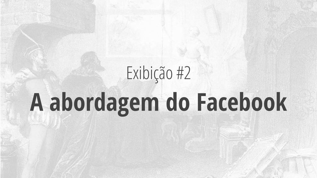 Exibição #2 A abordagem do Facebook 32