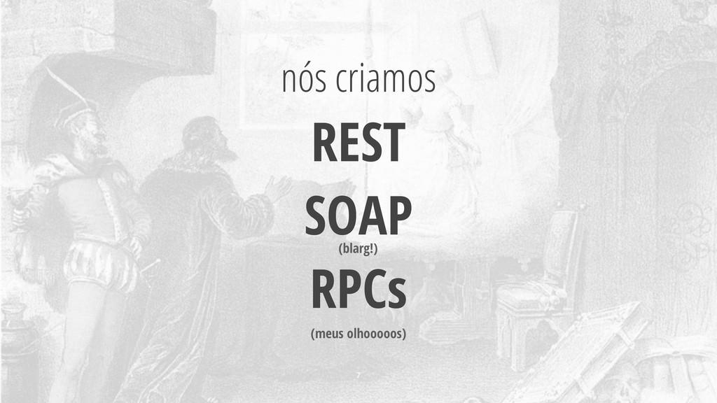 nós criamos REST SOAP RPCs 7 (blarg!) (meus olh...