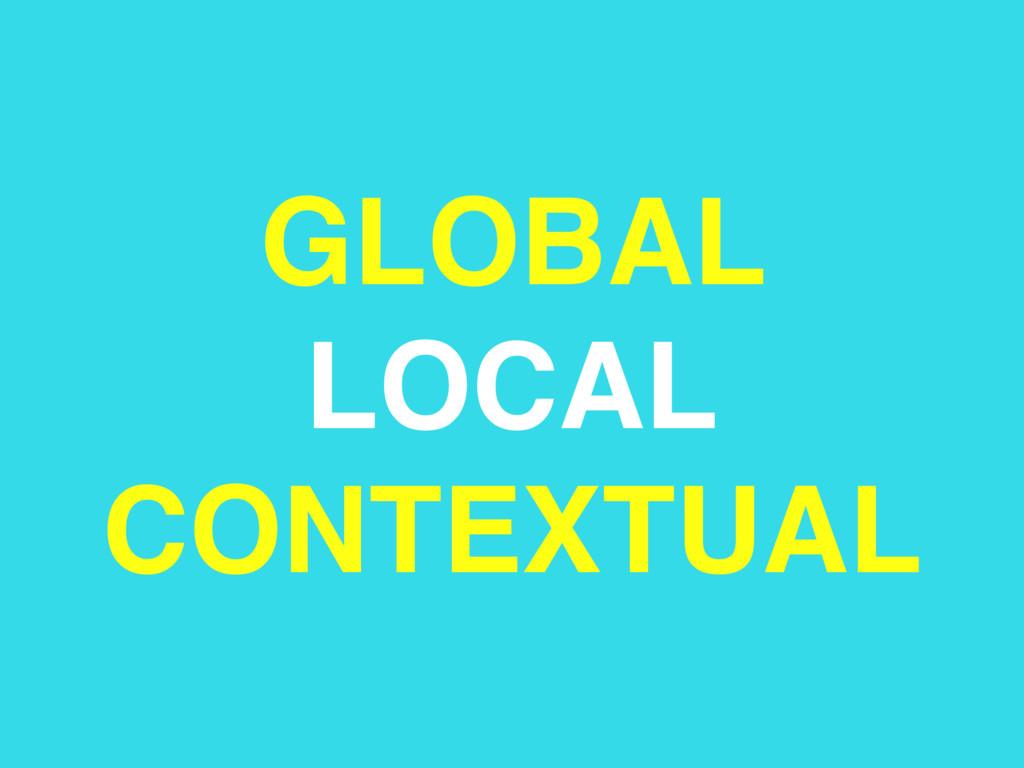 GLOBAL LOCAL CONTEXTUAL