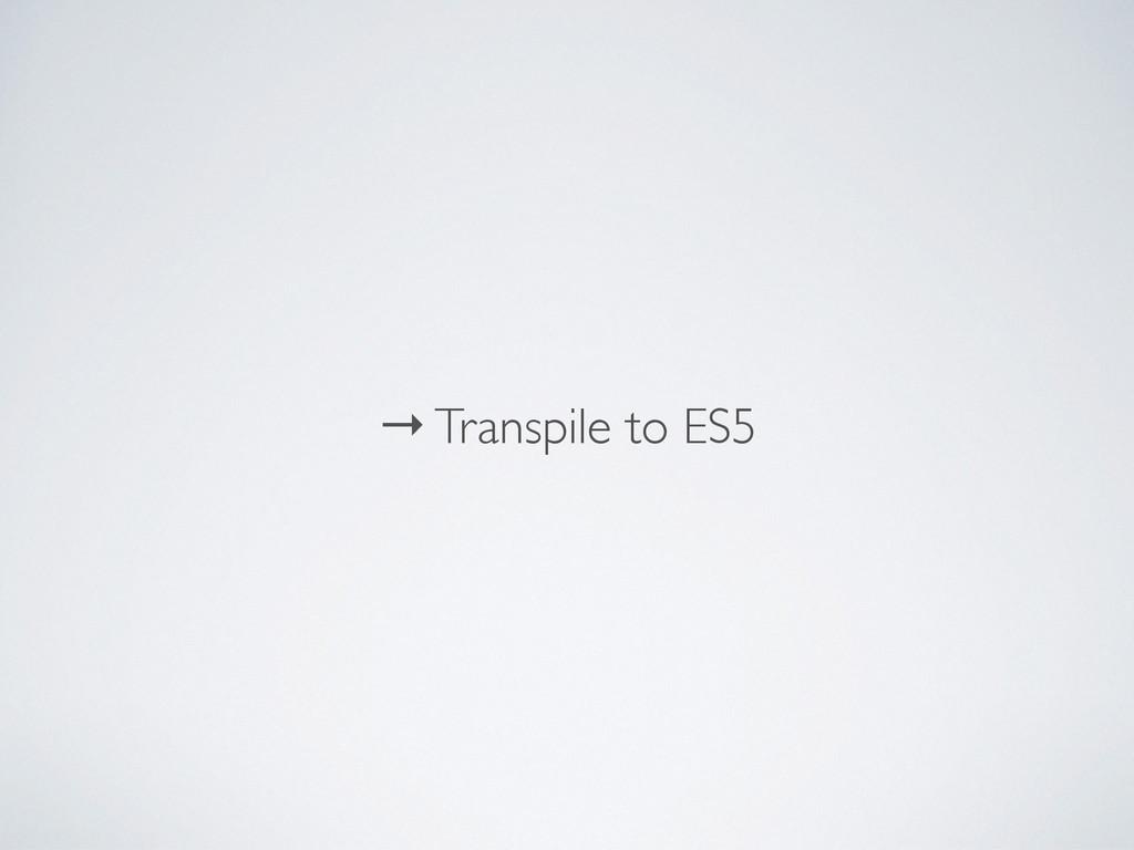 → Transpile to ES5