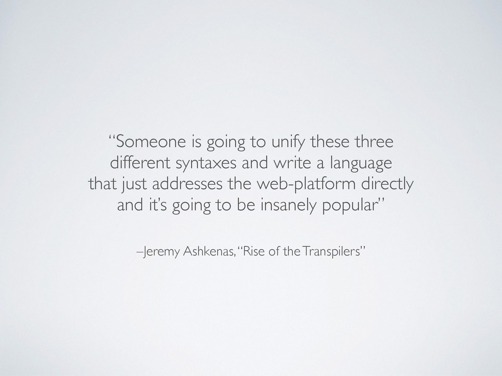 "–Jeremy Ashkenas, ""Rise of the Transpilers"" ""So..."