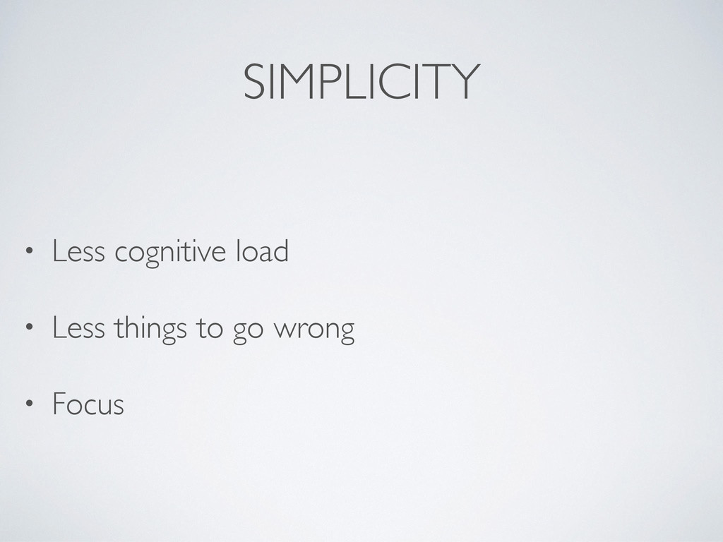 SIMPLICITY • Less cognitive load • Less things ...