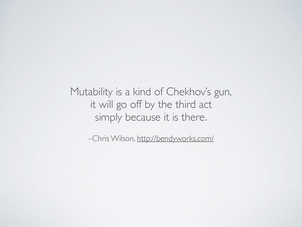 –Chris Wilson, http://bendyworks.com/ Mutabilit...