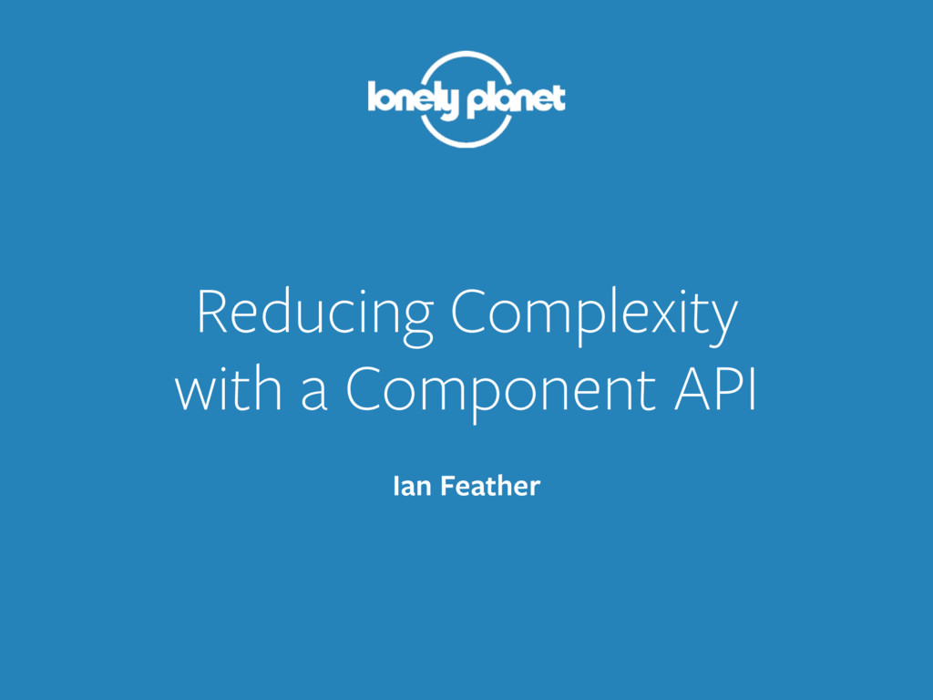 Reducing Complexity with a Component API Ian F...