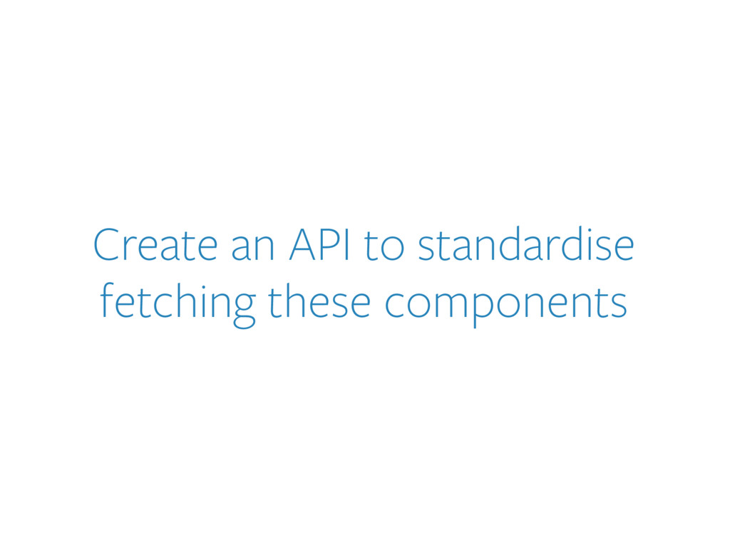 Create an API to standardise