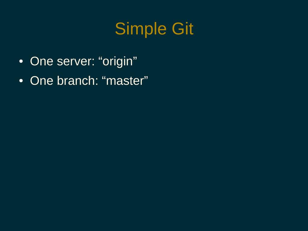 "Simple Git ● One server: ""origin"" ● One branch:..."