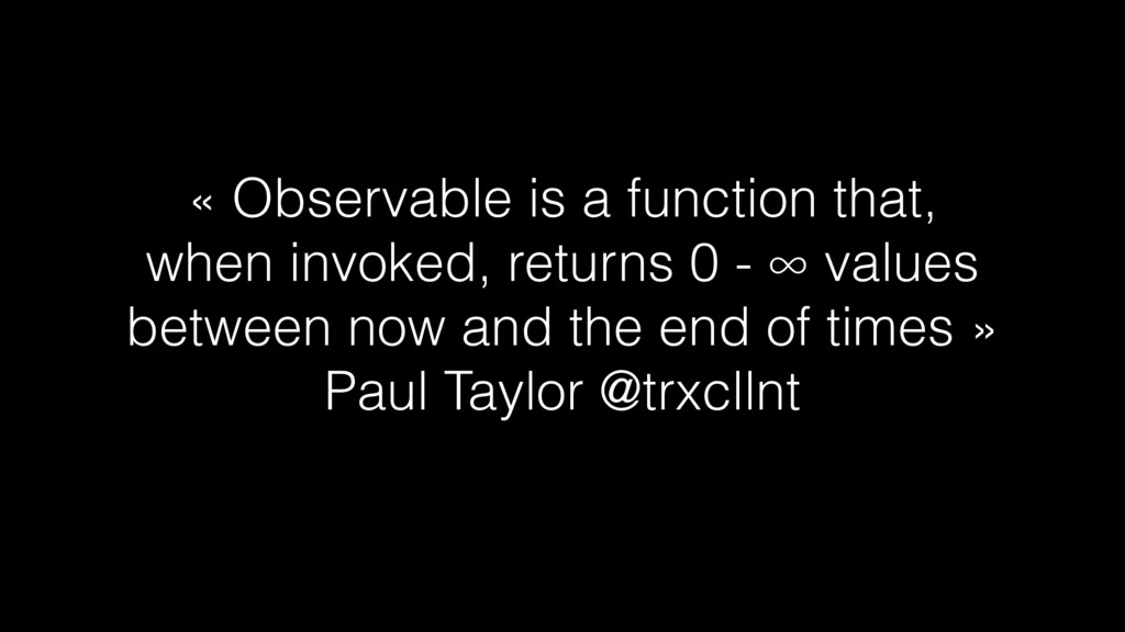 « Observable is a function that, when invoked, ...