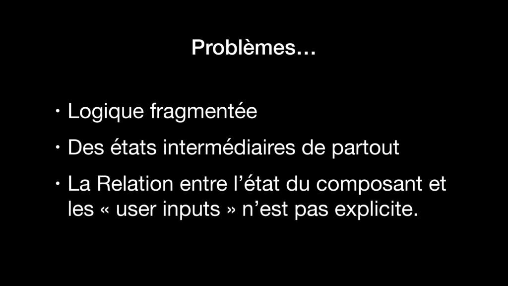 Problèmes… • Logique fragmentée  • Des états in...
