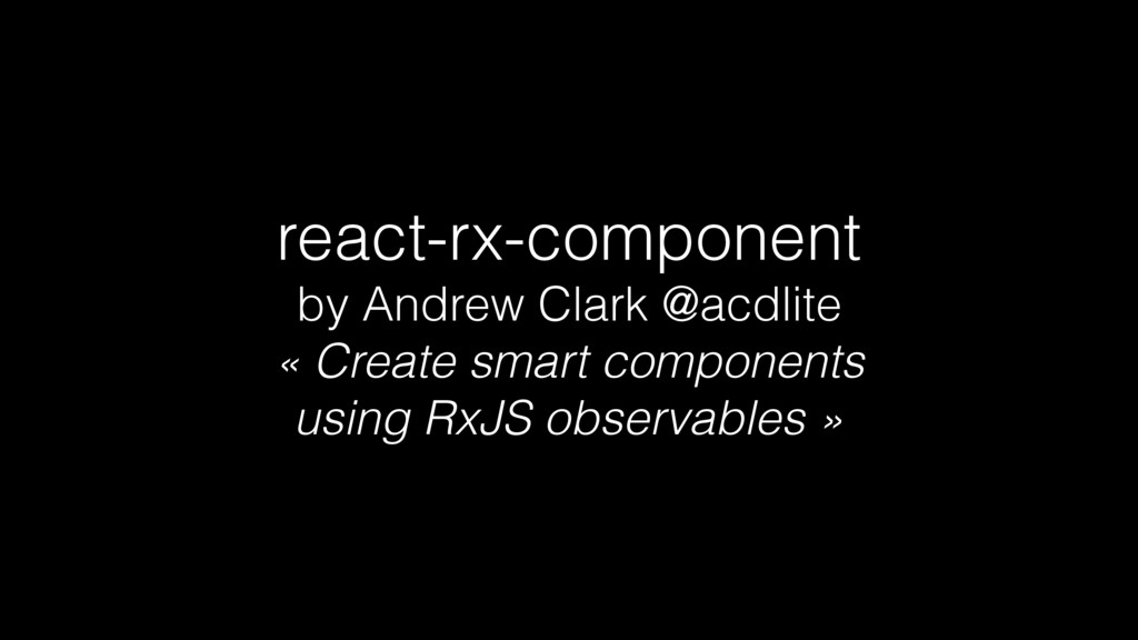 react-rx-component by Andrew Clark @acdlite « C...