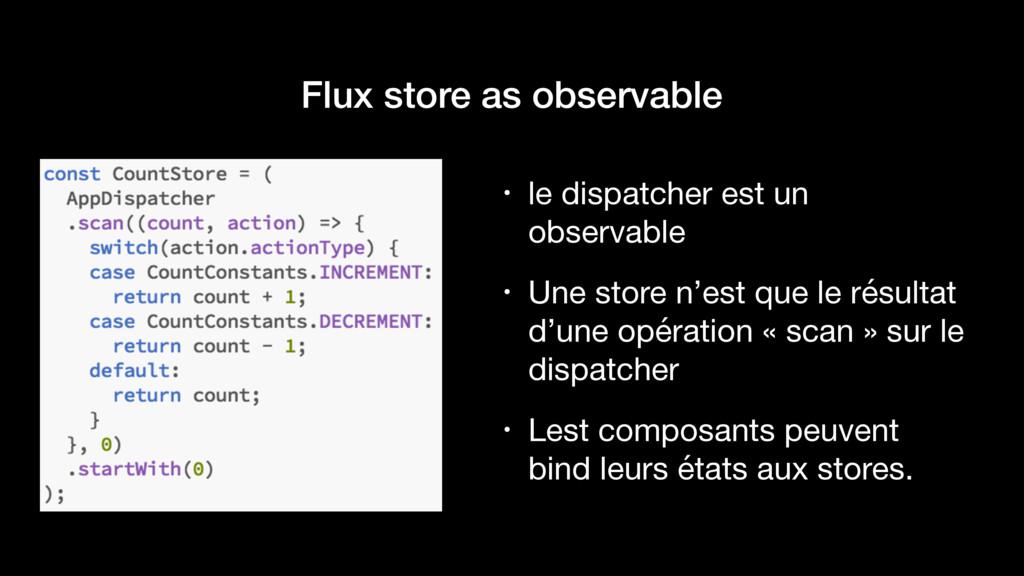 Flux store as observable • le dispatcher est un...