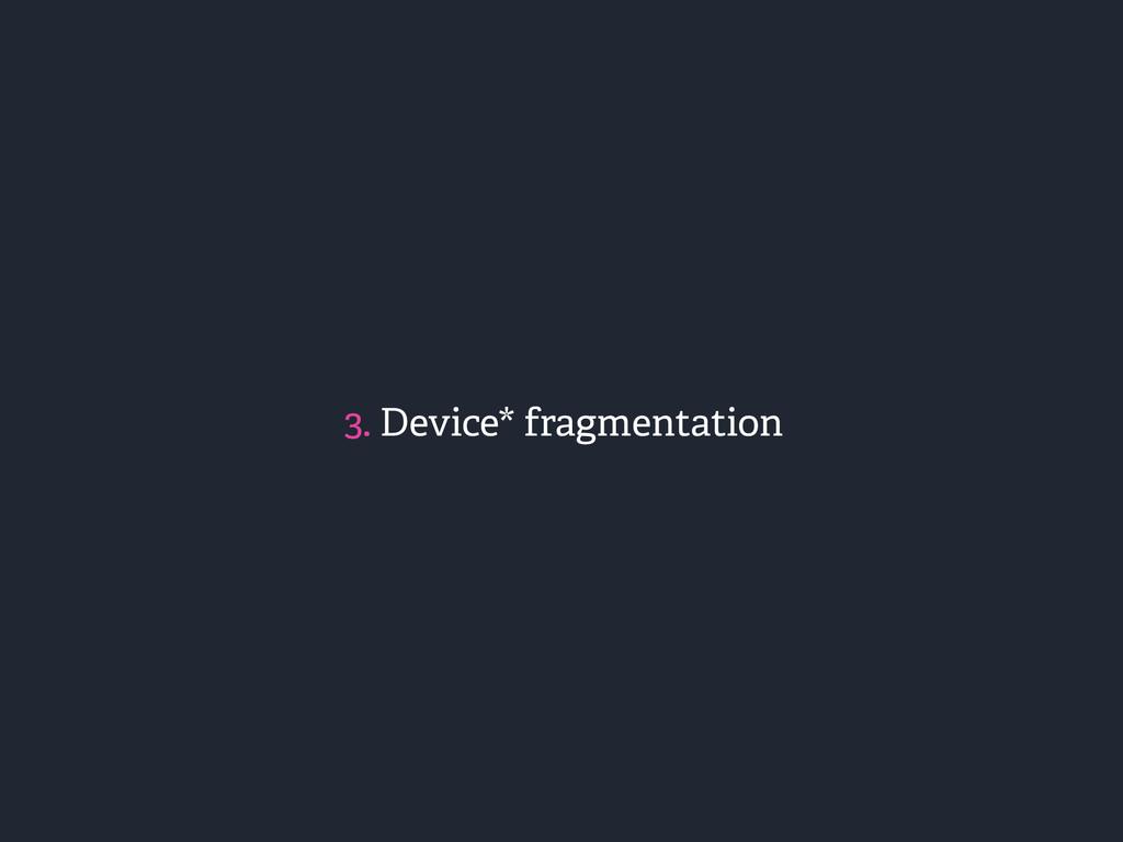 3. Device* fragmentation