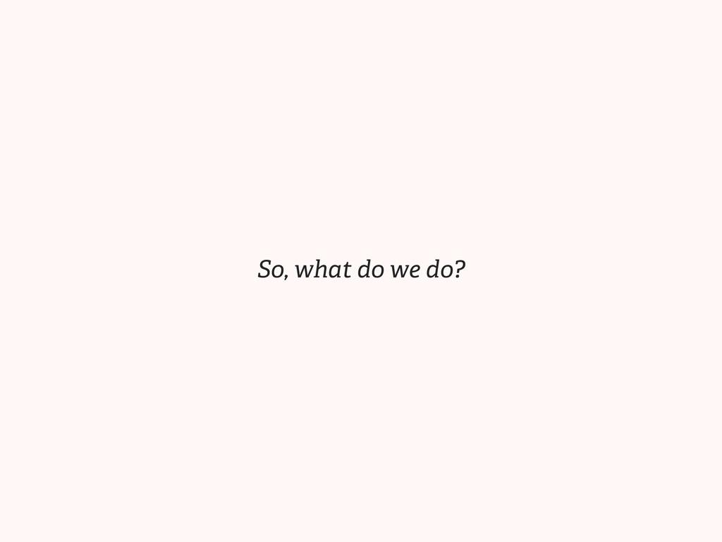 So, what do we do?