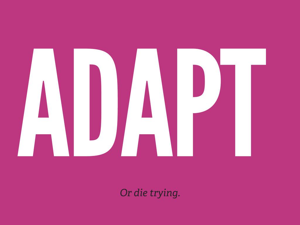 ADAPT Or die trying.