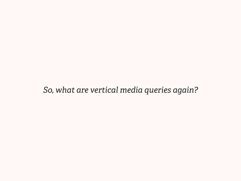 So, what are vertical media queries again?