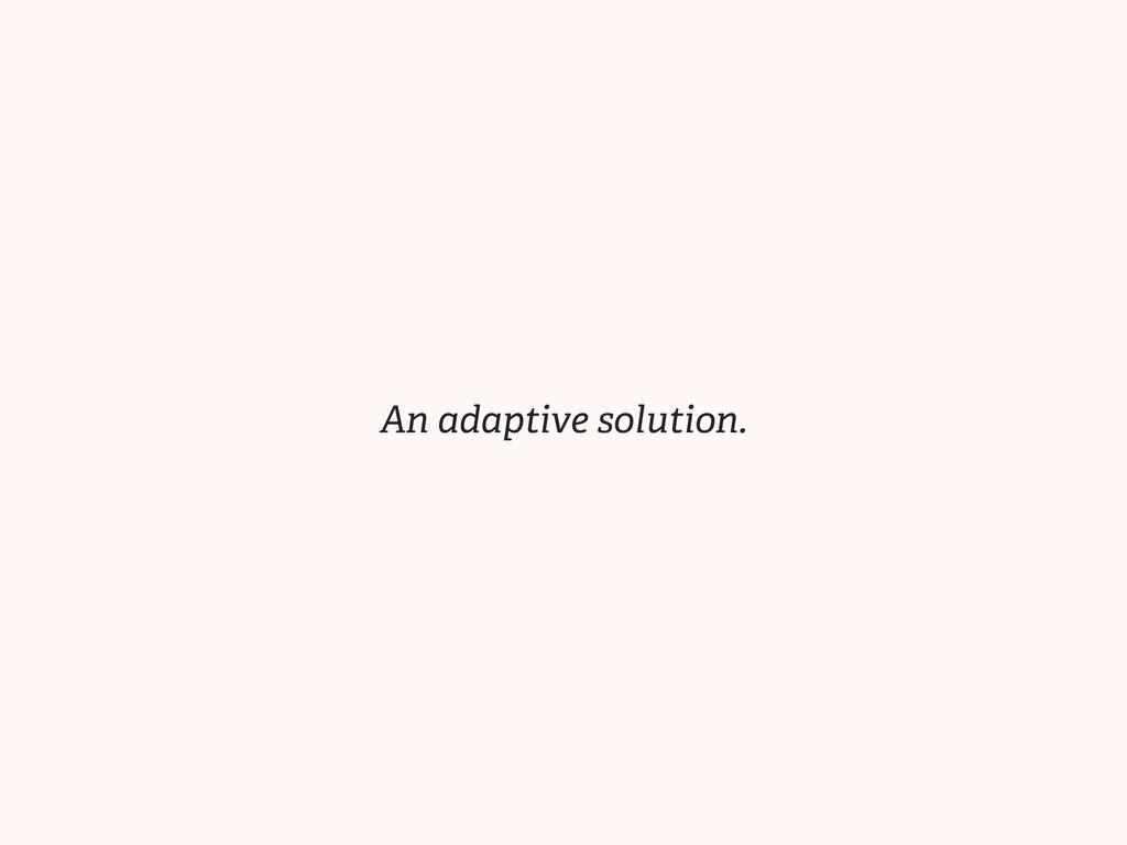 An adaptive solution.