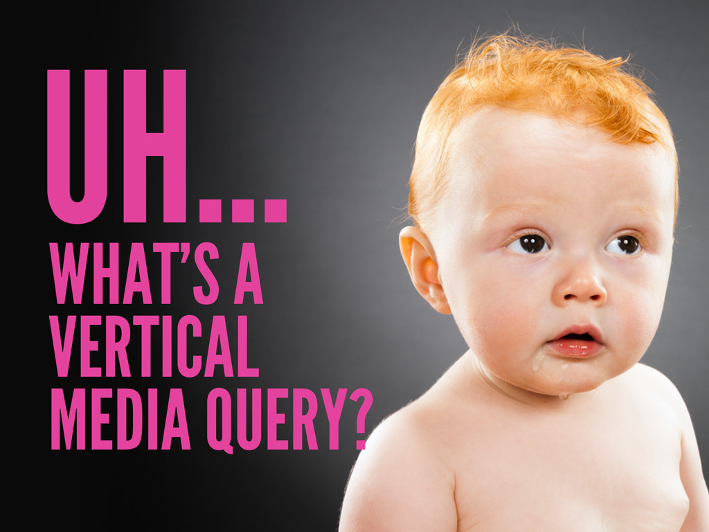 WHAT'S A VERTICAL MEDIA QUERY? UH…