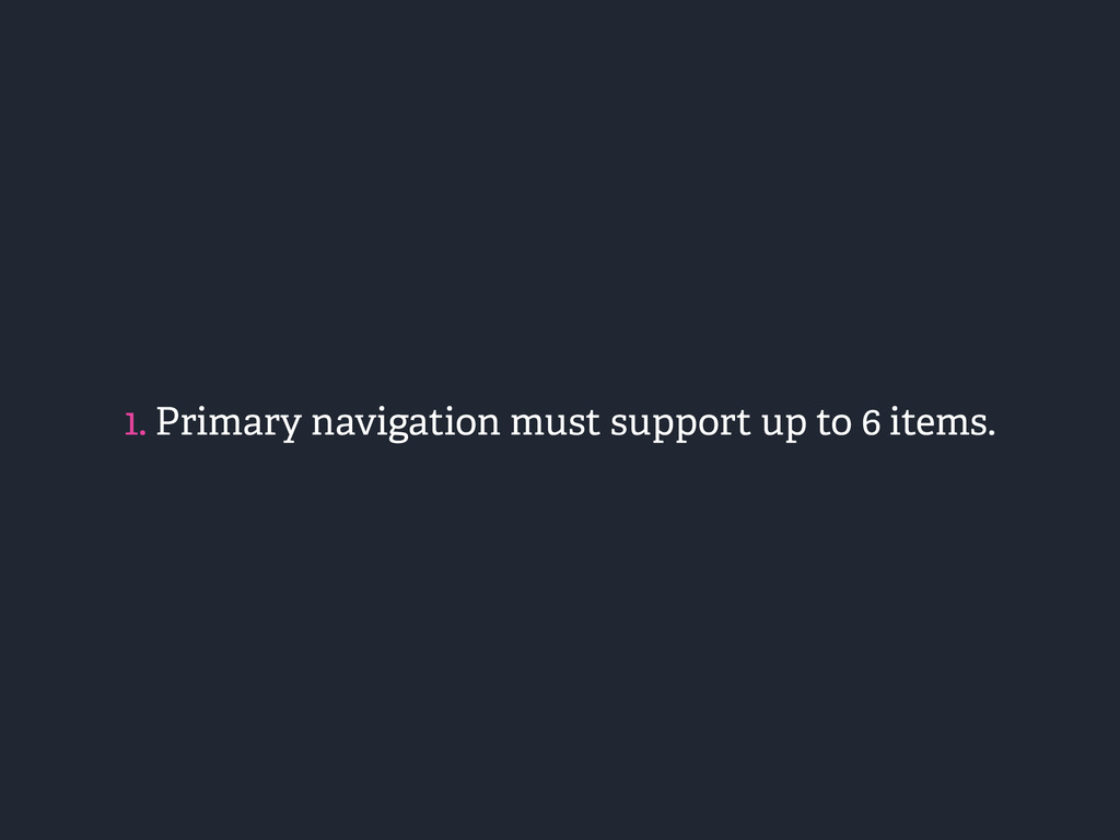 1. Primary navigation must support up to 6 item...