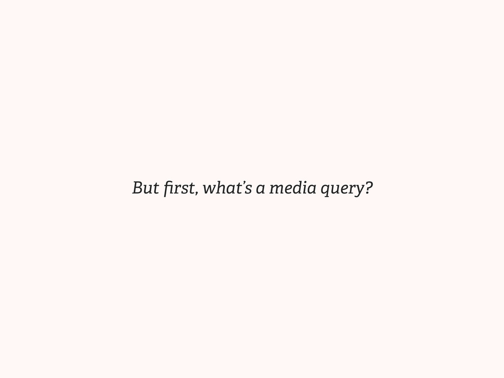 But first, what's a media query?