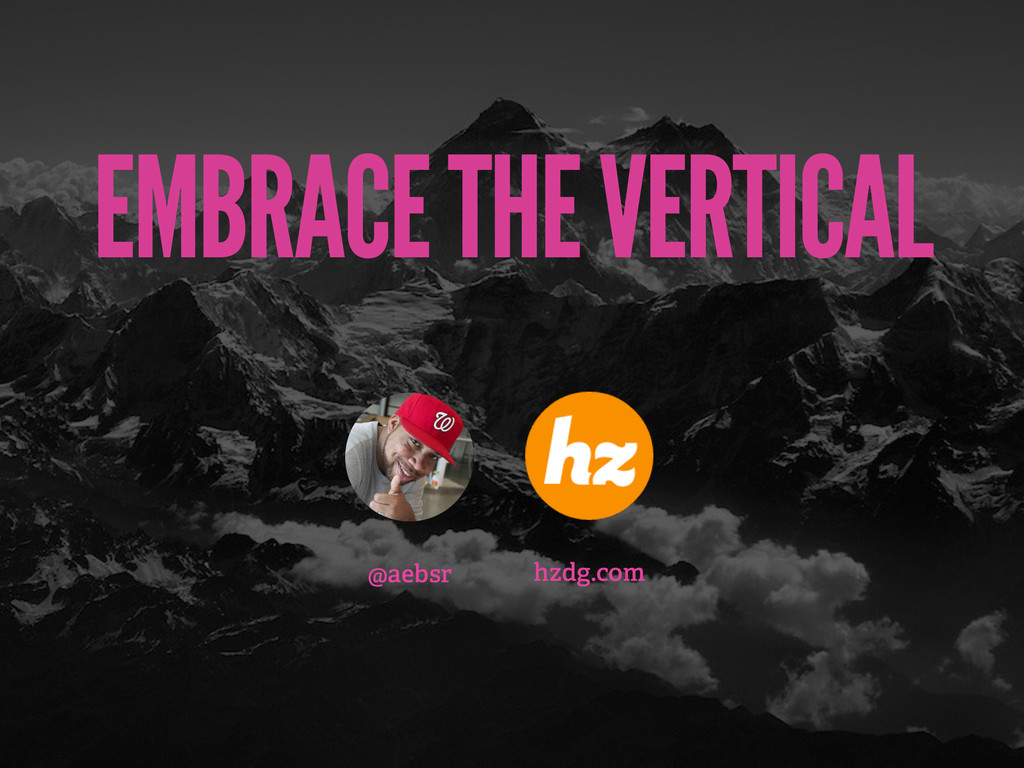 EMBRACE THE VERTICAL @aebsr hzdg.com