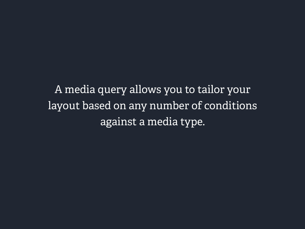 A media query allows you to tailor your layout ...