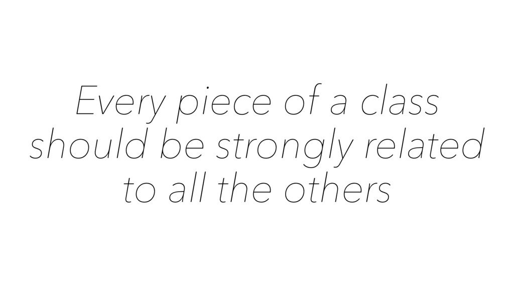 Every piece of a class should be strongly relat...