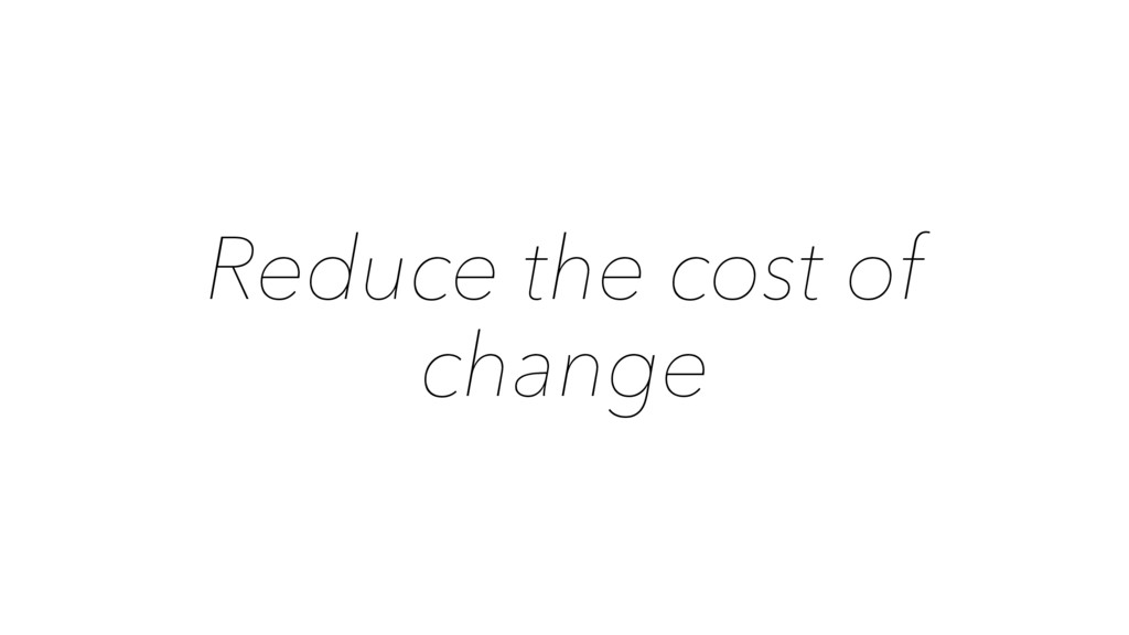 Reduce the cost of change
