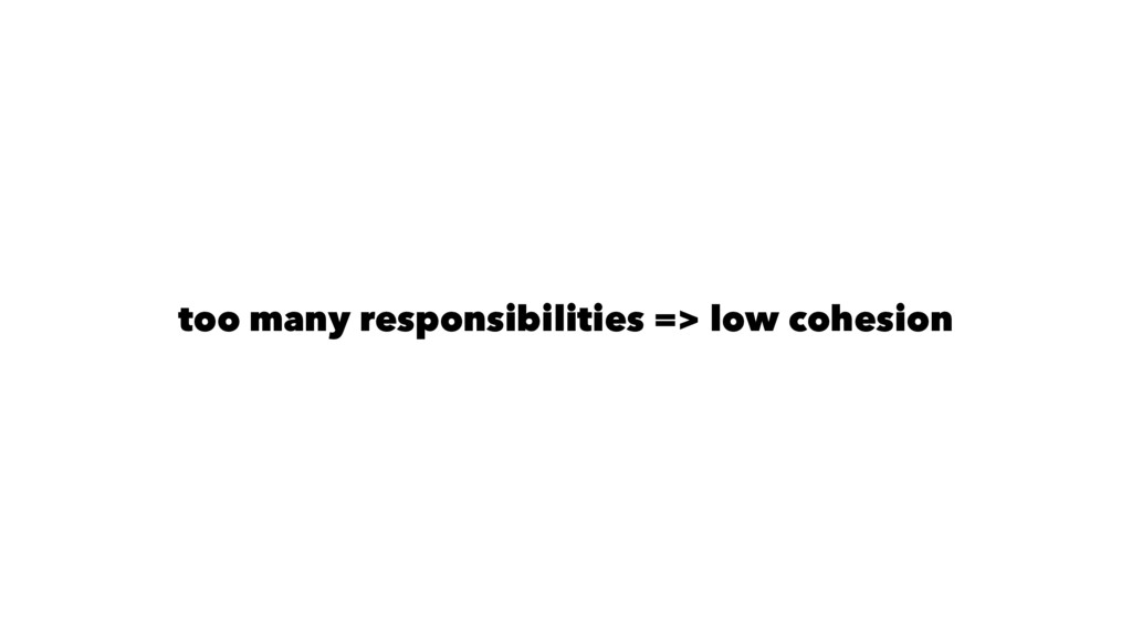 too many responsibilities => low cohesion