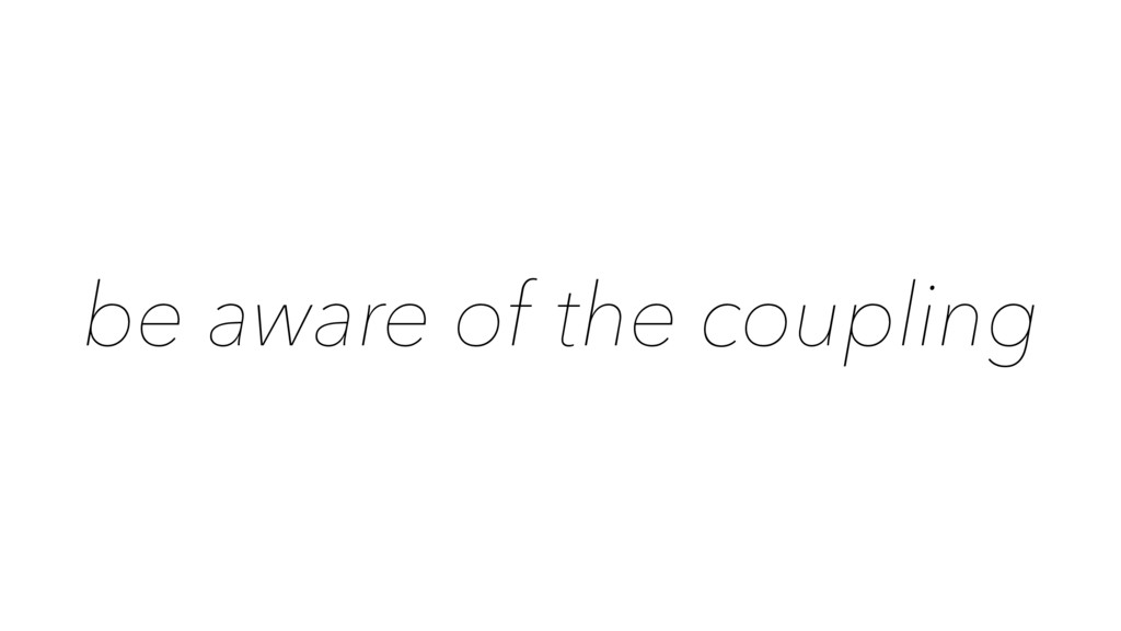 be aware of the coupling