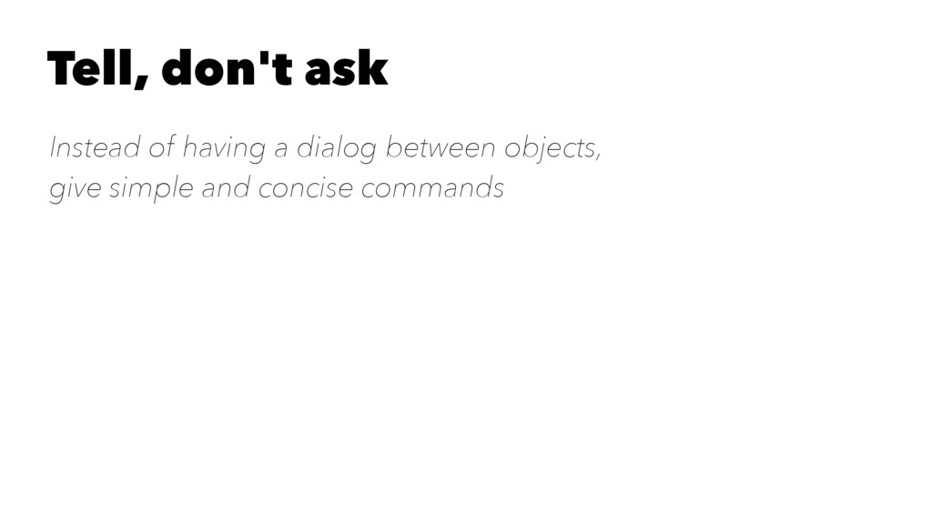 Tell, don't ask Instead of having a dialog betw...