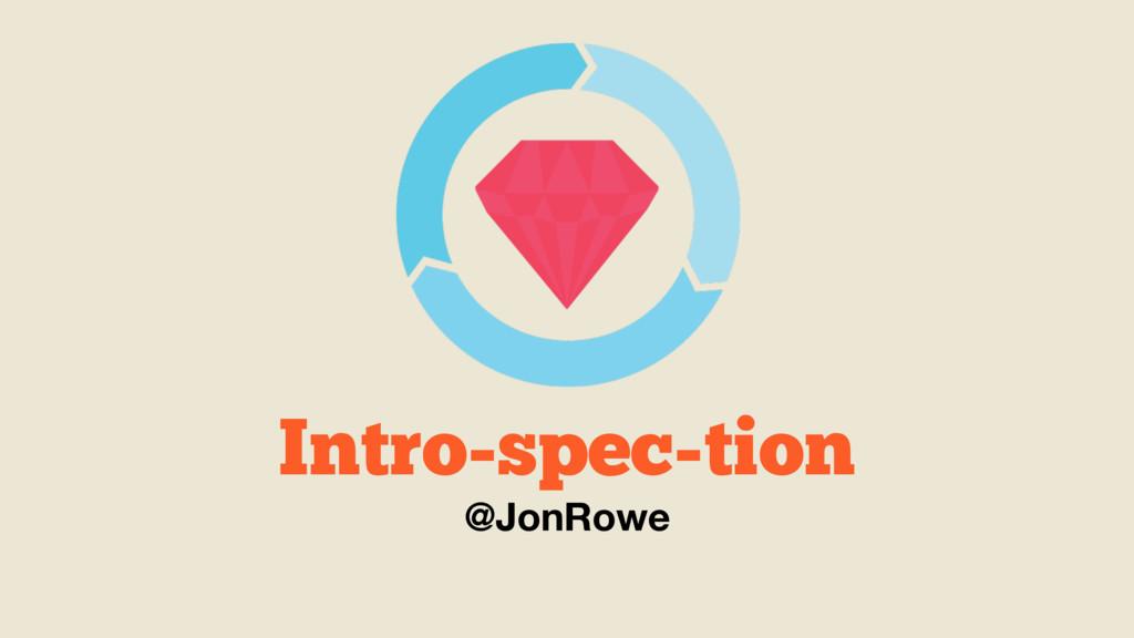 Intro-spec-tion @JonRowe