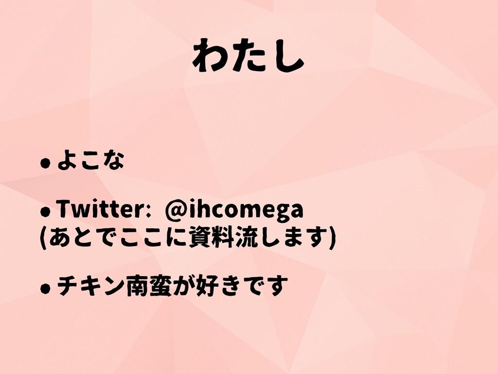 わたし •よこな •Twitter: @ihcomega (あとでここに資料流します) •チキ...