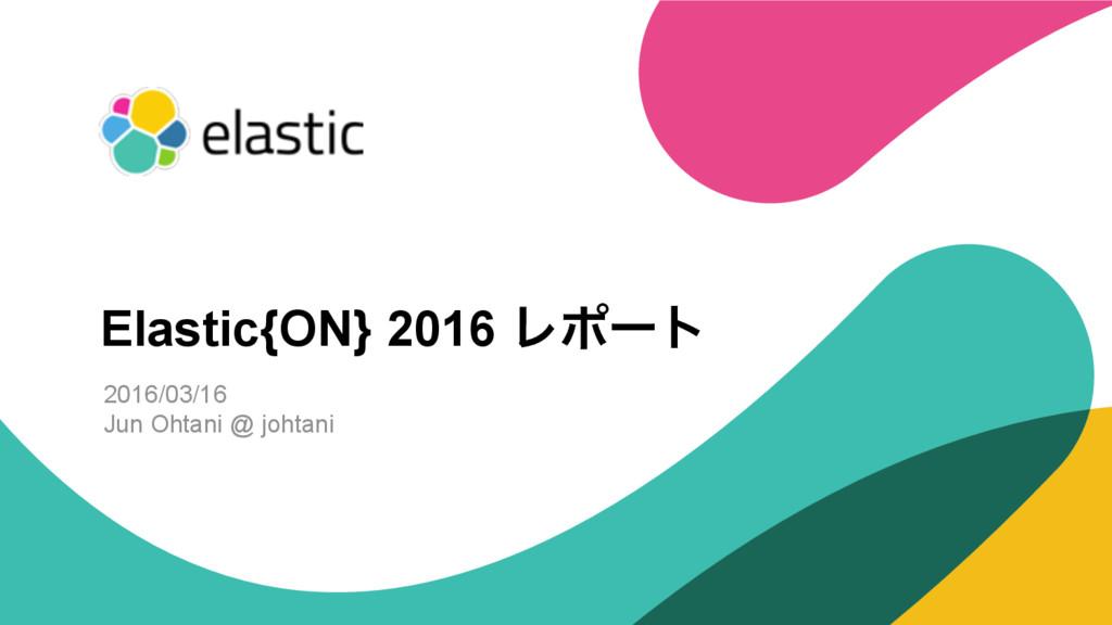 ‹#› 2016/03/16 Jun Ohtani @ johtani Elastic{ON}...