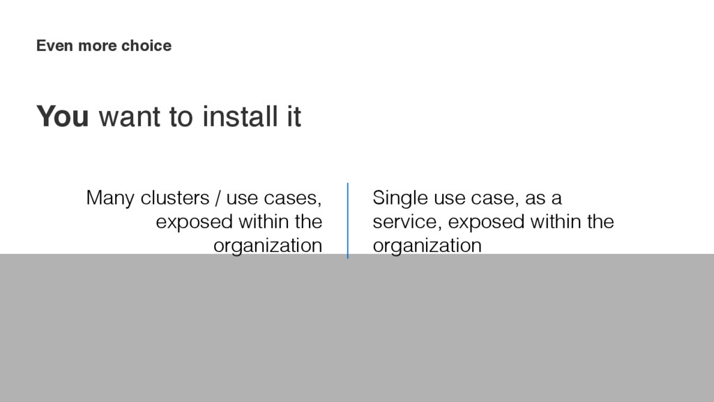 Even more choice Many clusters / use cases, exp...