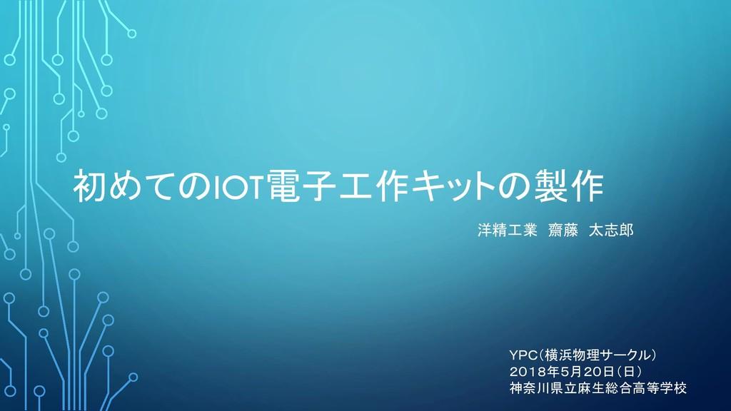 初めてのIOT電子工作キットの製作 洋精工業 齋藤 太志郎 YPC(横浜物理サークル) 201...