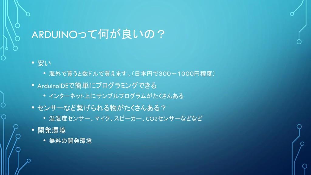 ARDUINOって何が良いの? • 安い • 海外で買うと数ドルで買えます。(日本円で300~...
