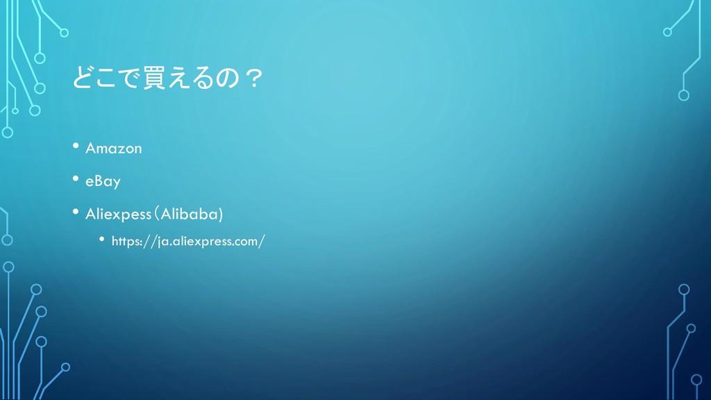 どこで買えるの? • Amazon • eBay • Aliexpess(Alibaba) •...