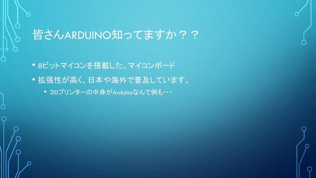 皆さんARDUINO知ってますか?? • 8ビットマイコンを搭載した、マイコンボード • 拡張...