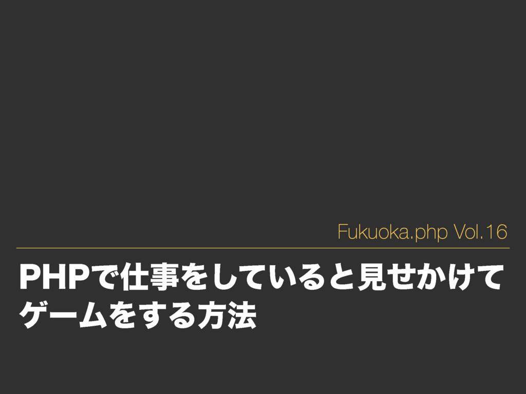 1)1ͰΛ͍ͯ͠Δͱݟ͔͚ͤͯ ήʔϜΛ͢Δํ๏ Fukuoka.php Vol.16