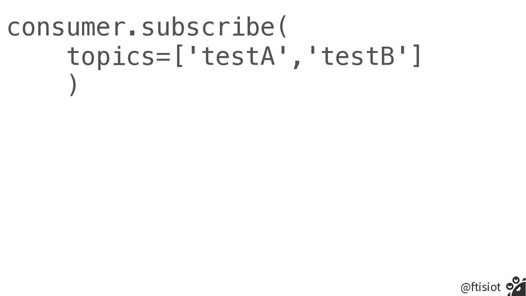 @ftisiot consumer.subscribe(   topics=['testA',...