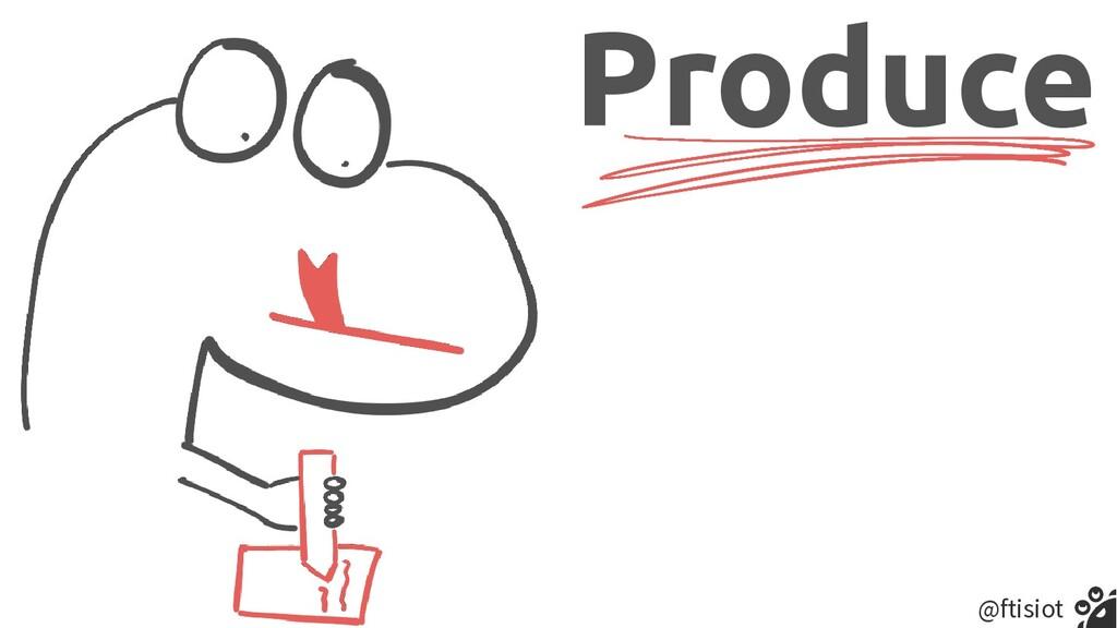 @ftisiot Produce