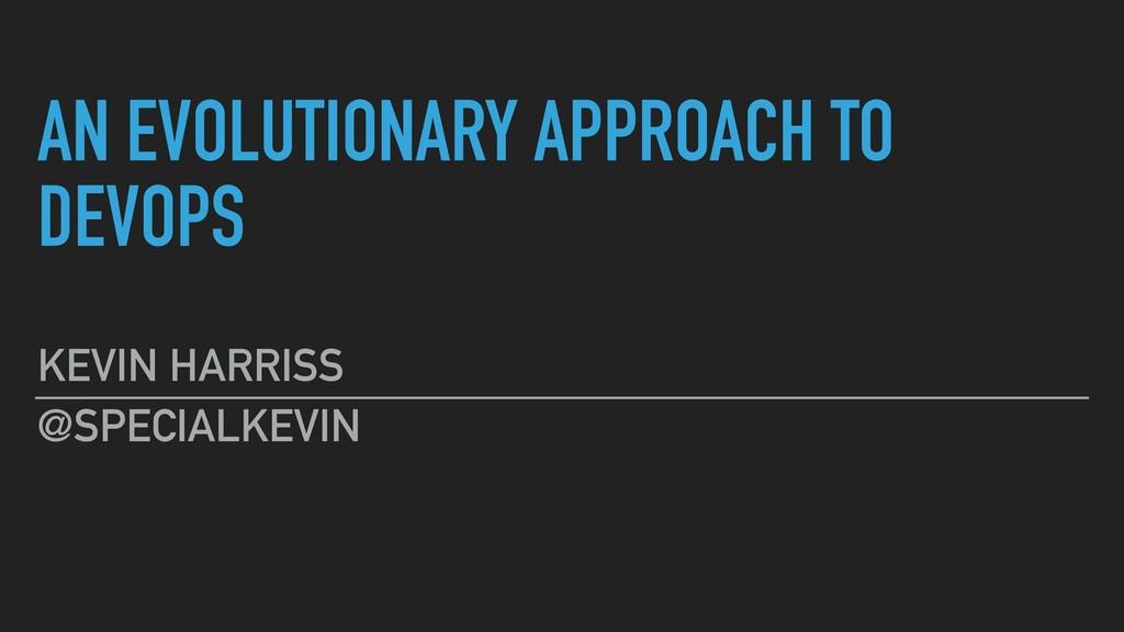 AN EVOLUTIONARY APPROACH TO DEVOPS KEVIN HARRIS...