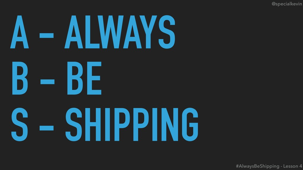 @specialkevin A - ALWAYS B - BE S - SHIPPING #A...