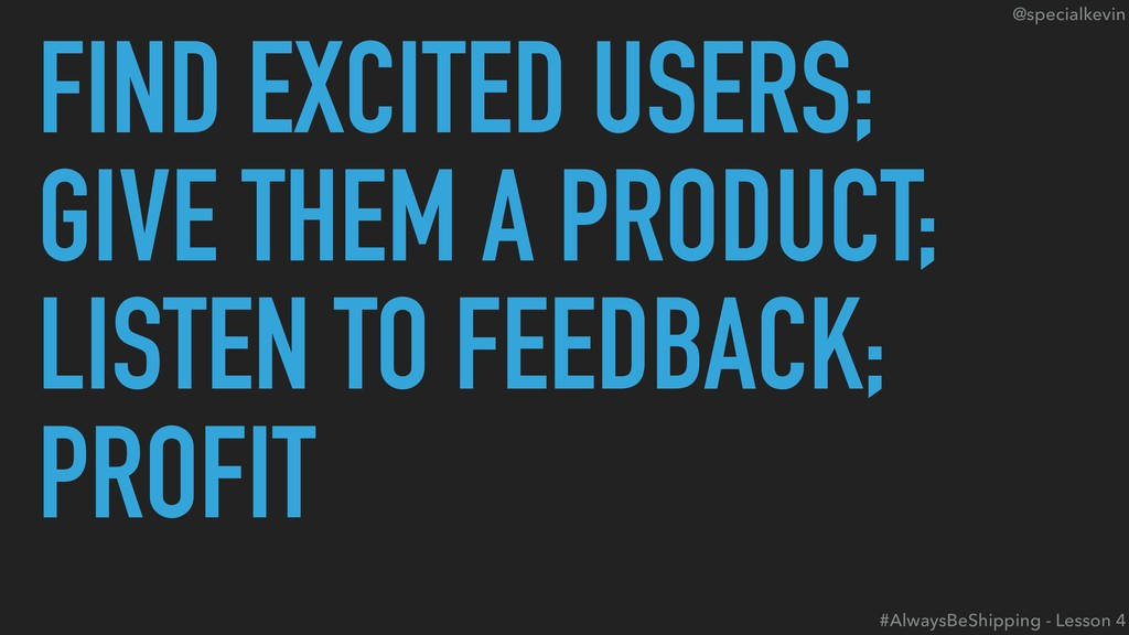 @specialkevin FIND EXCITED USERS; GIVE THEM A P...